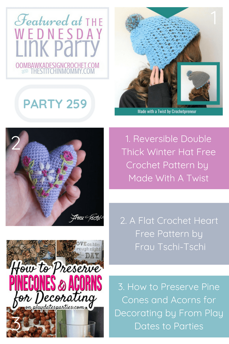 This Week at Party 259 We Feature Projects from Made With a Twist, Frau Tschi-Tschi and From Play Dates to Parties! Reversible Double Thick Winter Hat Free Crochet Pattern - Made With A Twist A Flat Crochet Heart Free Pattern - Frau Tschi-Tschi How to Preserve Pine Cones and Acorns for Decorating - From Play Dates to Parties